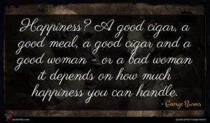 George Burns quote : Happiness A good cigar ...