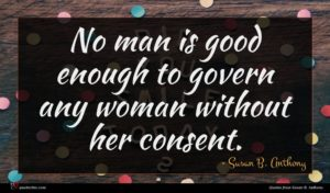 Susan B. Anthony quote : No man is good ...