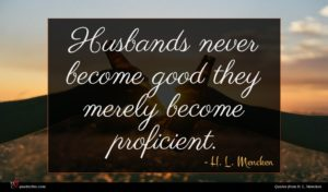 H. L. Mencken quote : Husbands never become good ...