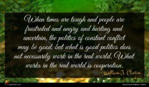 William J. Clinton quote : When times are tough ...