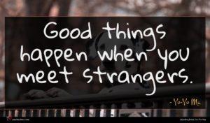 Yo-Yo Ma quote : Good things happen when ...