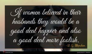H. L. Mencken quote : If women believed in ...