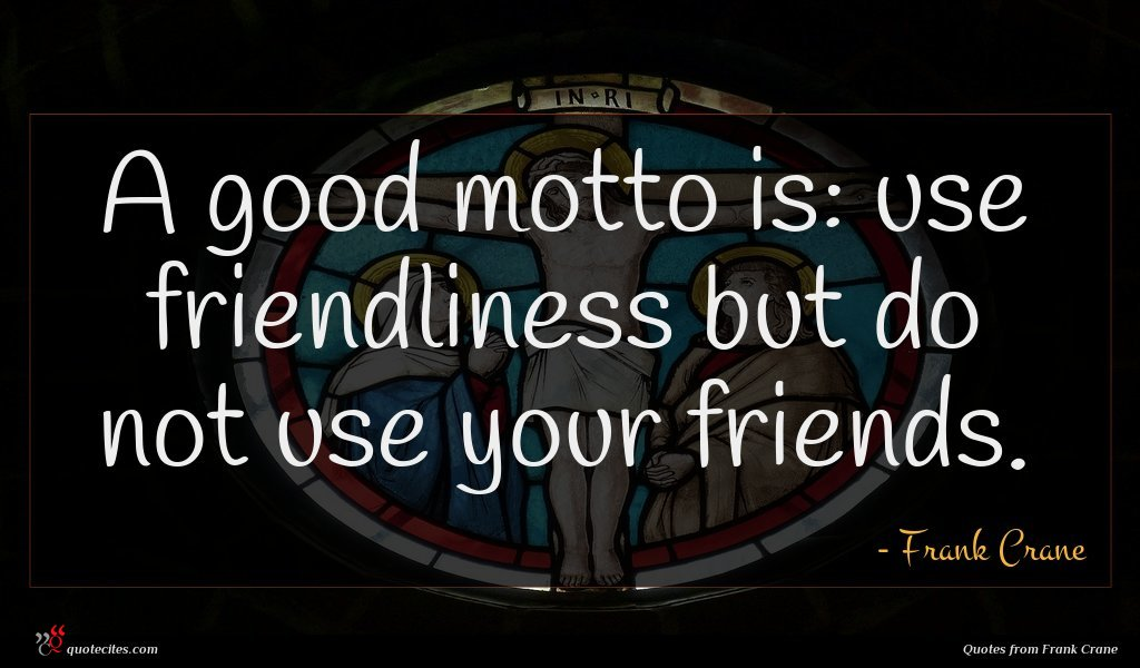 A good motto is: use friendliness but do not use your friends.