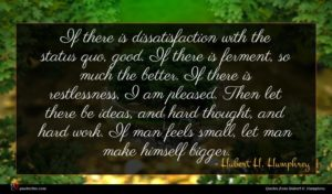 Hubert H. Humphrey quote : If there is dissatisfaction ...