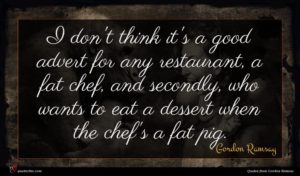 Gordon Ramsay quote : I don't think it's ...