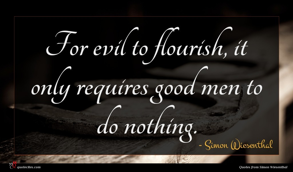 For evil to flourish, it only requires good men to do nothing.
