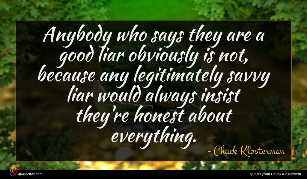 Anybody who says they are a good liar obviously is not, because any legitimately savvy liar would always insist they're honest about everything.