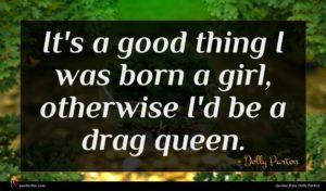 Dolly Parton quote : It's a good thing ...