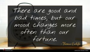 Thomas Carlyle quote : There are good and ...