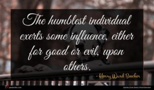 Henry Ward Beecher quote : The humblest individual exerts ...