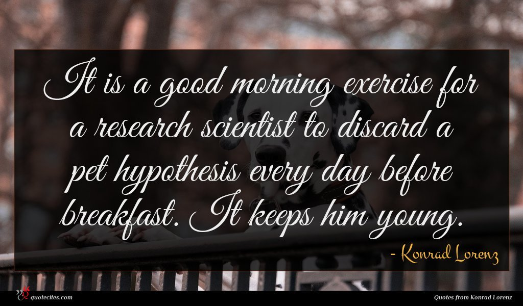 It is a good morning exercise for a research scientist to discard a pet hypothesis every day before breakfast. It keeps him young.