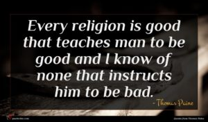 Thomas Paine quote : Every religion is good ...