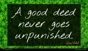 Gore Vidal quote : A good deed never ...