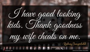 Rodney Dangerfield quote : I have good looking ...