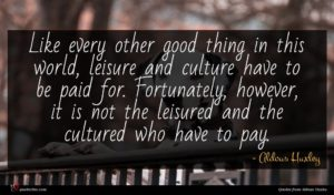 Aldous Huxley quote : Like every other good ...