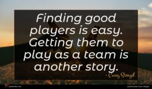 Casey Stengel quote : Finding good players is ...