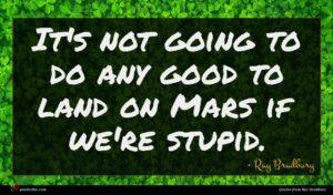 Ray Bradbury quote : It's not going to ...