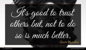 Benito Mussolini quote : It's good to trust ...