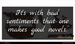 Aldous Huxley quote : It's with bad sentiments ...