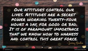 Irving Berlin quote : Our attitudes control our ...