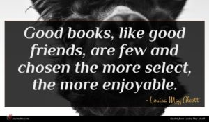 Louisa May Alcott quote : Good books like good ...