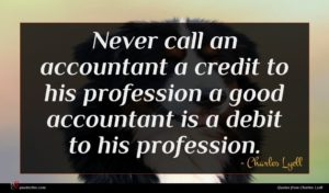 Charles Lyell quote : Never call an accountant ...