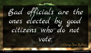 George Jean Nathan quote : Bad officials are the ...