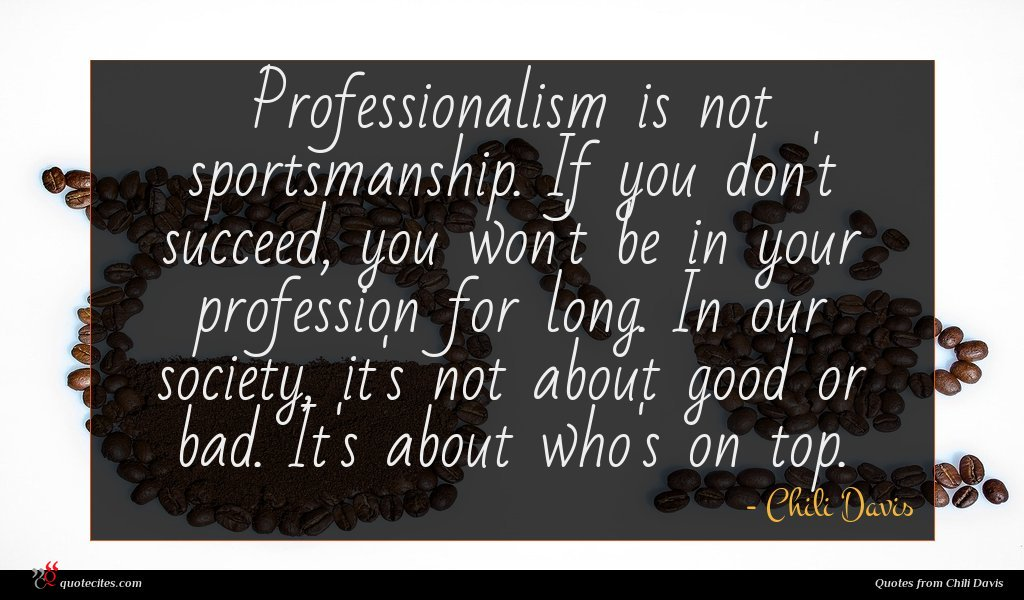 Professionalism is not sportsmanship. If you don't succeed, you won't be in your profession for long. In our society, it's not about good or bad. It's about who's on top.