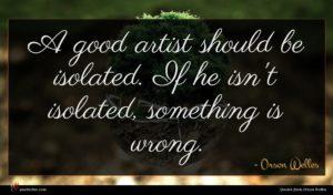 Orson Welles quote : A good artist should ...