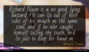 Harry S. Truman quote : Richard Nixon is a ...