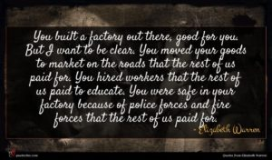 Elizabeth Warren quote : You built a factory ...