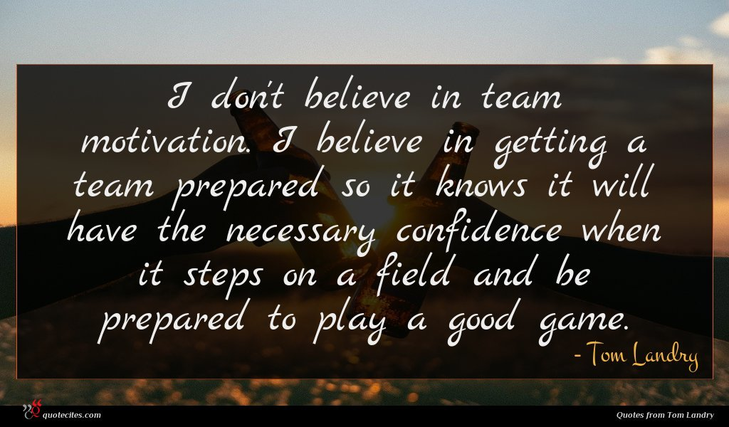 I don't believe in team motivation. I believe in getting a team prepared so it knows it will have the necessary confidence when it steps on a field and be prepared to play a good game.