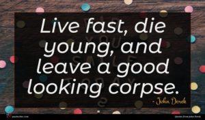 John Derek quote : Live fast die young ...