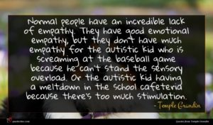 Temple Grandin quote : Normal people have an ...