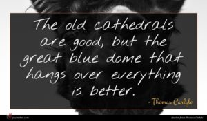 Thomas Carlyle quote : The old cathedrals are ...