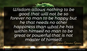 Lucius Annaeus Seneca quote : Wisdom allows nothing to ...