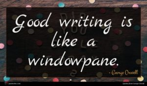 George Orwell quote : Good writing is like ...