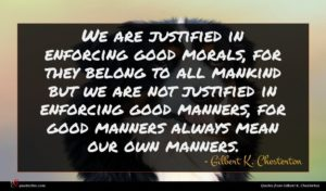 Gilbert K. Chesterton quote : We are justified in ...