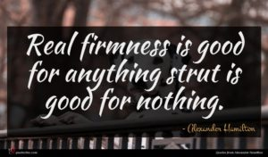Alexander Hamilton quote : Real firmness is good ...
