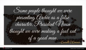 Carroll O'Connor quote : Some people thought we ...