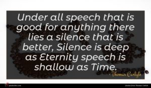 Thomas Carlyle quote : Under all speech that ...
