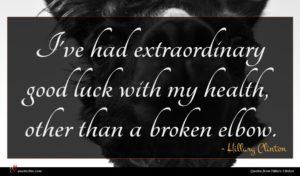 Hillary Clinton quote : I've had extraordinary good ...