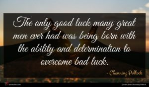 Channing Pollock quote : The only good luck ...