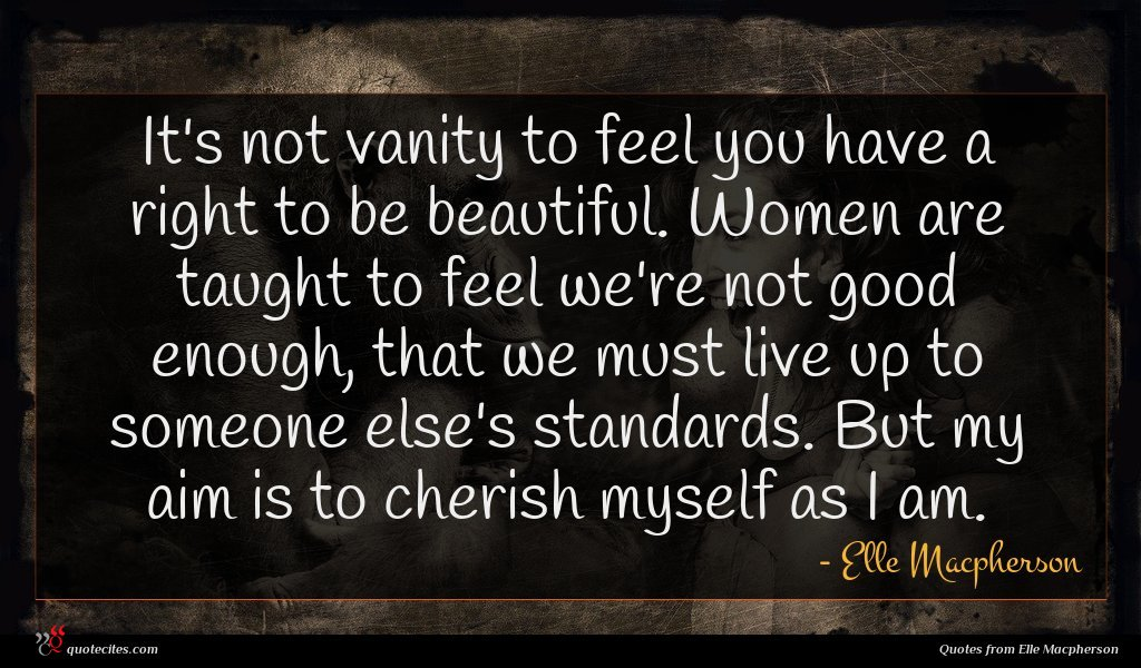 It's not vanity to feel you have a right to be beautiful. Women are taught to feel we're not good enough, that we must live up to someone else's standards. But my aim is to cherish myself as I am.
