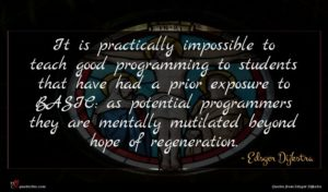 Edsger Dijkstra quote : It is practically impossible ...