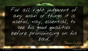 Thomas Carlyle quote : For all right judgment ...