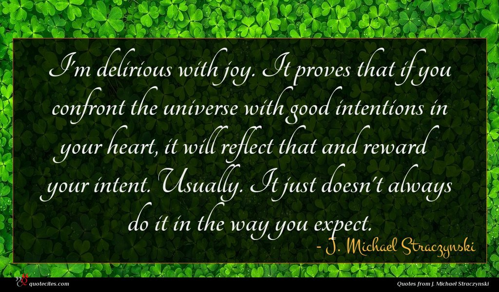 I'm delirious with joy. It proves that if you confront the universe with good intentions in your heart, it will reflect that and reward your intent. Usually. It just doesn't always do it in the way you expect.
