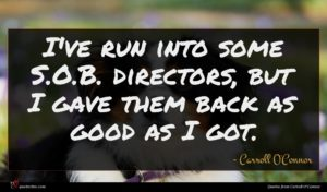 Carroll O'Connor quote : I've run into some ...