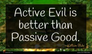 William Blake quote : Active Evil is better ...