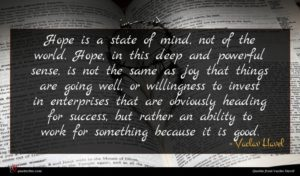 Vaclav Havel quote : Hope is a state ...